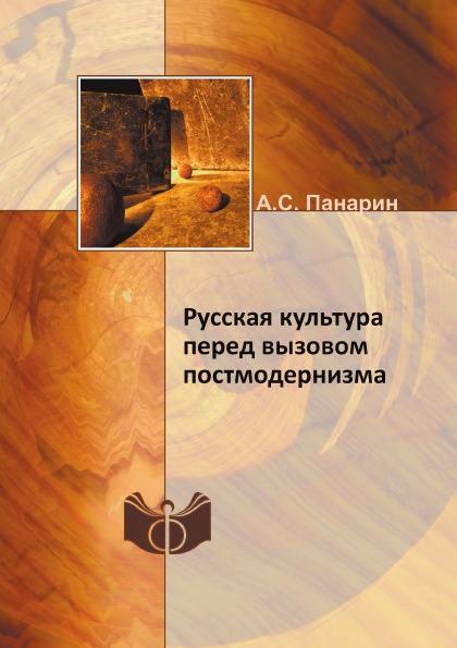 А.С. Панарин Русская культура перед вызовом постмодернизма