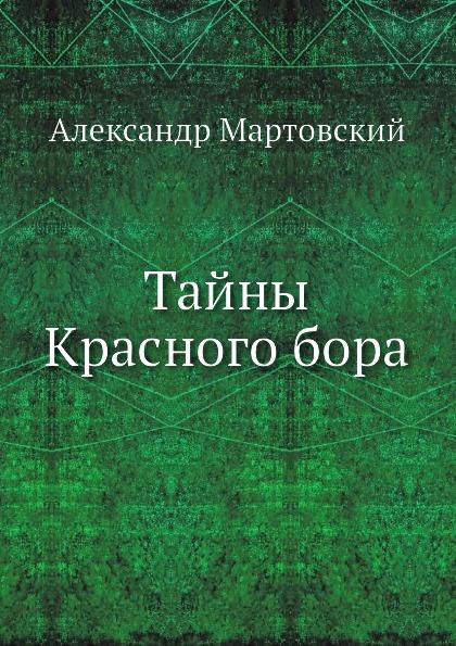 Александр Мартовский Тайны Красного бора