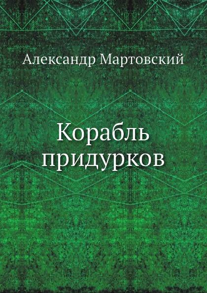 Александр Мартовский Корабль придурков