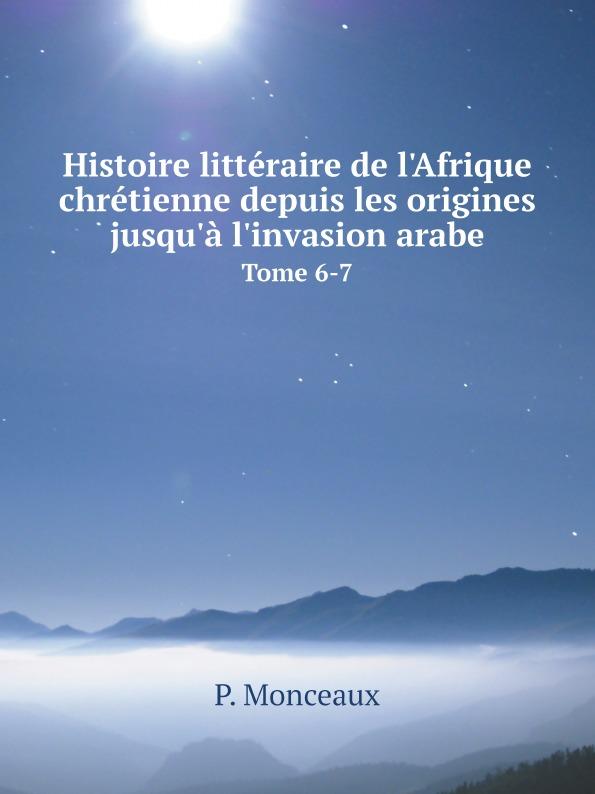 P. Monceaux Histoire litteraire de l.Afrique chretienne depuis les origines jusqu.a l.invasion arabe. Tome 6-7