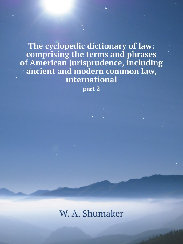 W.A. Shumaker The cyclopedic dictionary of law: comprising the terms and phrases of American jurisprudence, including ancient and modern common law, international. part 2 shumaker walter a george foster longsdorf the cyclopedic dictionary of law part 1