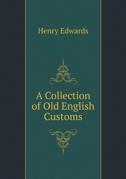 Henry Edwards A Collection of Old English Customs