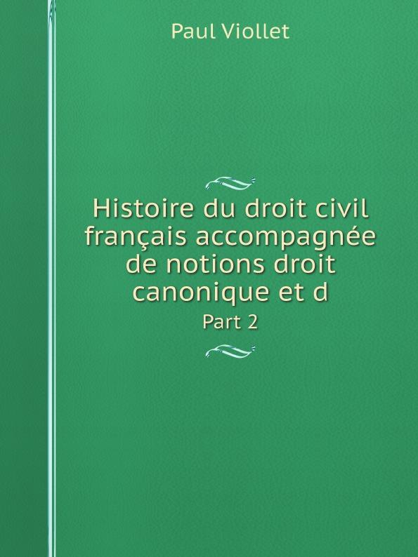 Paul Viollet Histoire du droit civil francais accompagnee de notions droit canonique et d. Part 2