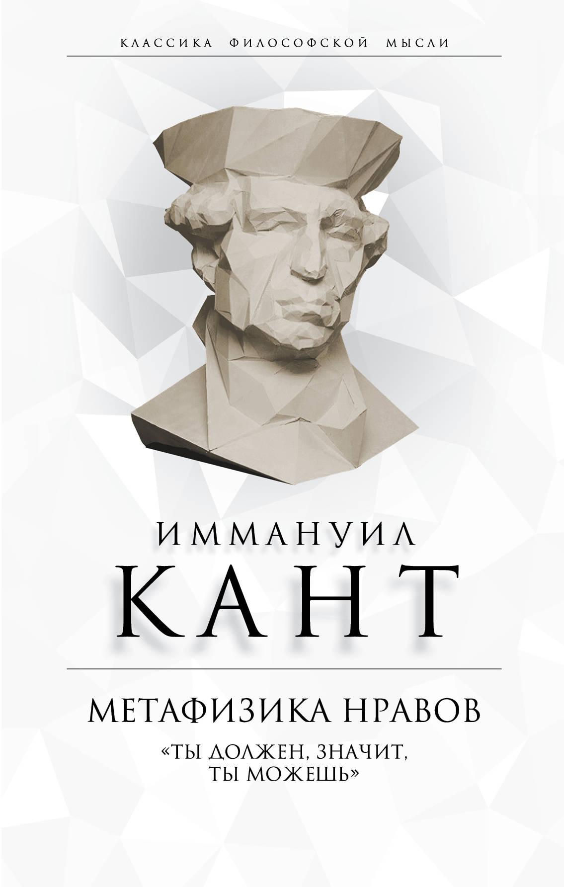 Кант Иммануил Метафизика нравов. «Ты должен, значит, ты можешь»