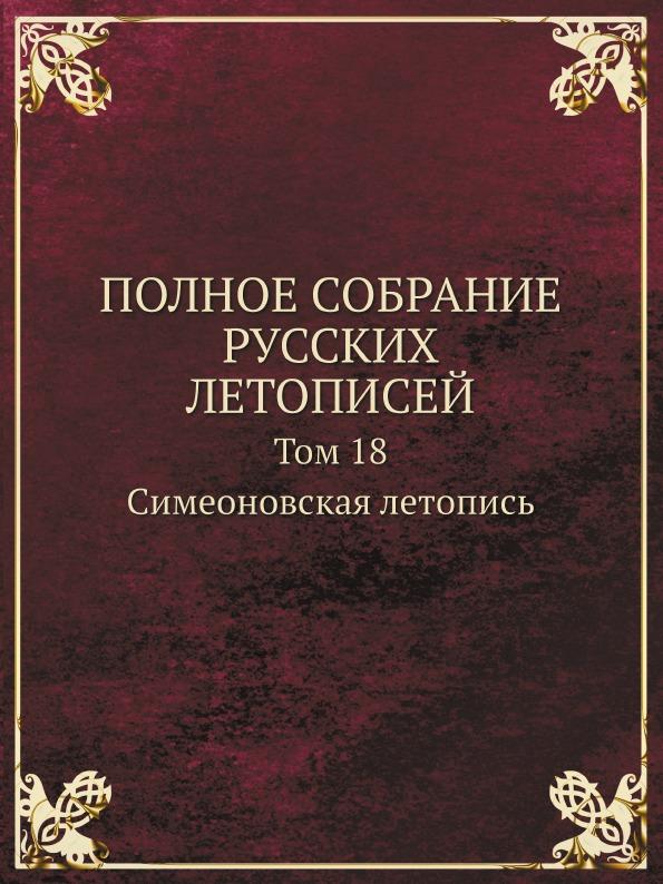 ПОЛНОЕ СОБРАНИЕ РУССКИХ ЛЕТОПИСЕЙ. Том 18. Симеоновская летопись