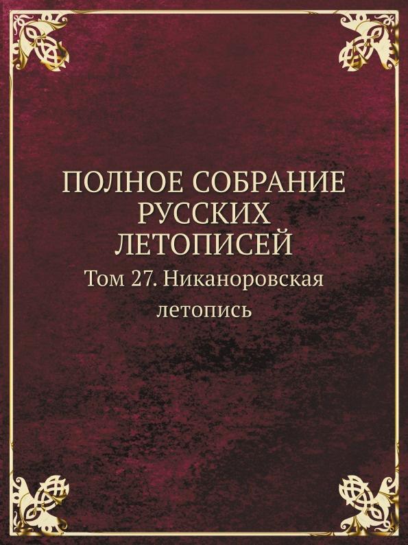 ПОЛНОЕ СОБРАНИЕ РУССКИХ ЛЕТОПИСЕЙ. Том 27. Никаноровская летопись
