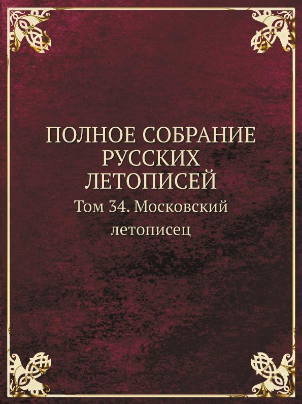 ПОЛНОЕ СОБРАНИЕ РУССКИХ ЛЕТОПИСЕЙ. Том 34. Московский летописец