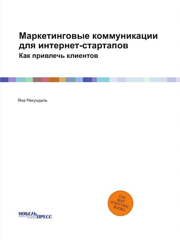 Яна Рекундаль Маркетинговые коммуникации для интернет-стартапов. Как привлечь клиентов