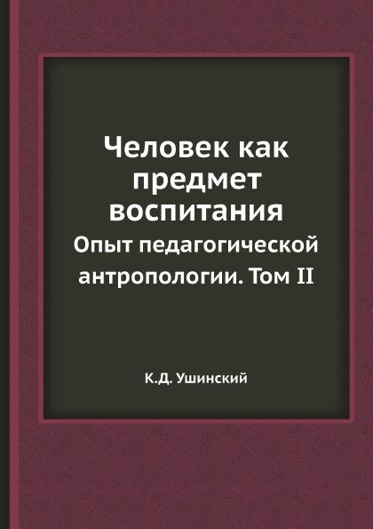 К.Д. Ушинский Человек как предмет воспитания. Опыт педагогической антропологии. Том II