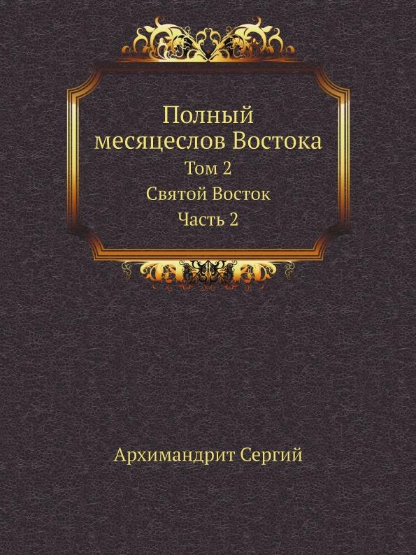 Архимандрит Сергий Полный месяцеслов Востока. Том 2. Святой Восток. Часть 2