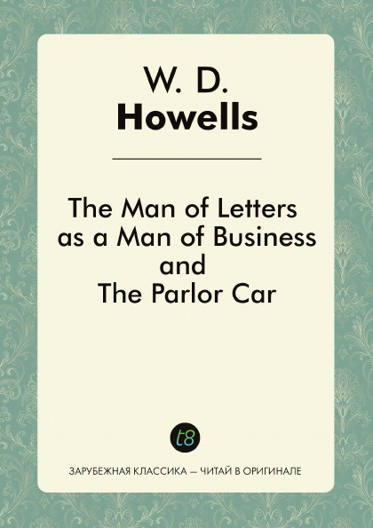 W. D. Howells The Man of Letters as a Man of Business, and The Parlor Car