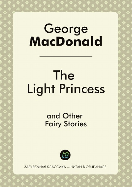 George MacDonald The Light Princess, and Other Fairy Stories george macdonald the light princess