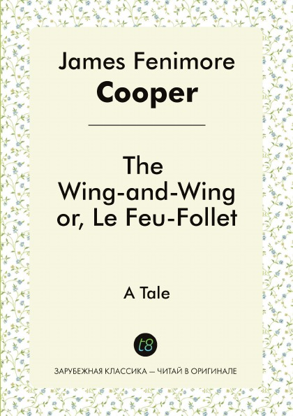James Fenimore Cooper The Wing-and-Wing, or, Le Feu-Follet. A Tale cooper j wing and wing or le feu follet