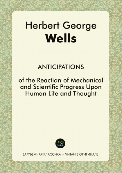 H. G. Wells Anticipations of the Reaction of Mechanical and Scientific Progress upon Human Life and Thought
