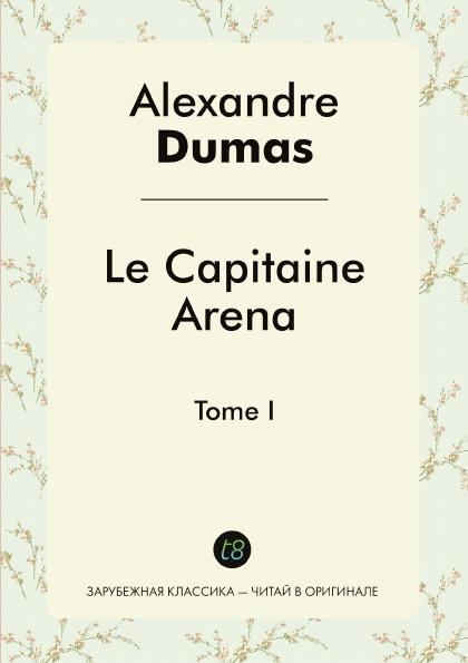 Alexandre Dumas Le Capitaine Arena. Tome I alexandre dumas le capitaine paul