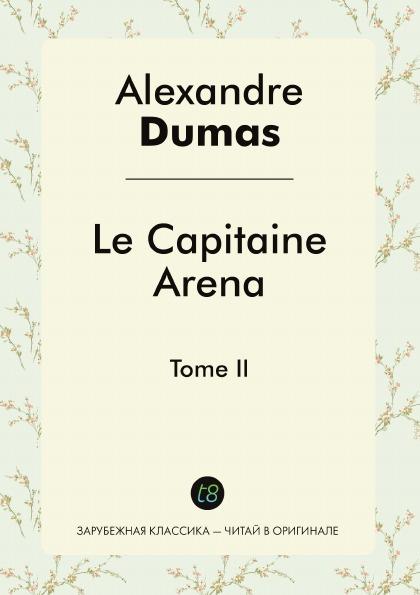 Alexandre Dumas Le Capitaine Arena. Tome II alexandre dumas le capitaine paul