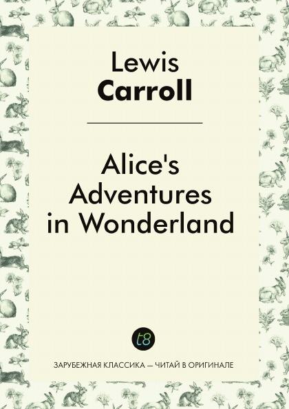 Lewis Carroll Alice.s Adventures in Wonderland (illustrated edition) carroll l alice s adventures in wonderland an illustrated collection of classic books приключения алисы в стране чудес сказка на английском языке