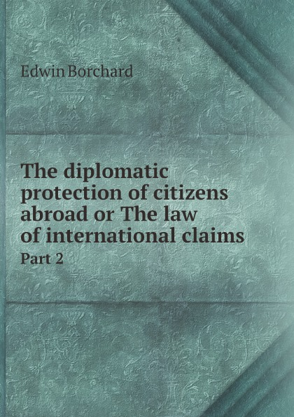 Edwin Montefiore Borchard The diplomatic protection of citizens abroad or The law of international claims. Part 2 leanne banks underfoot