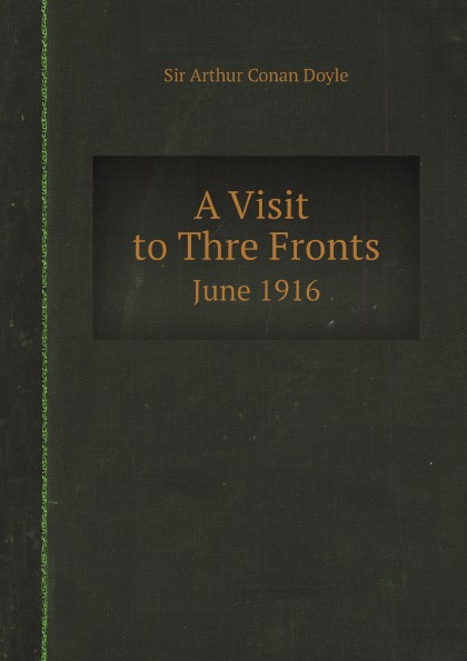 Doyle Arthur Conan A Visit to Three Fronts, June 1916. Observations, and Comparison of The British, Italian and French Lines цена и фото