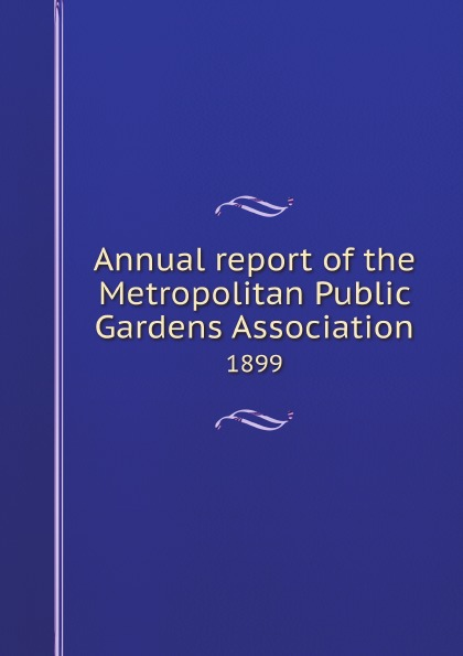 Metropolitan Public Gardens Association Annual report of the Metropolitan Public Gardens Association. 1899