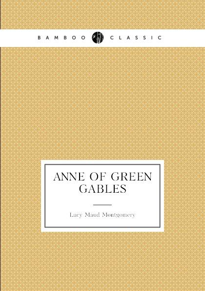 Lucy Maud Montgomery Anne of Green Gables. (book 1: Anne.s age: 11.16) montgomery l anne of windy poplars энн ветреных тополей на англ яз