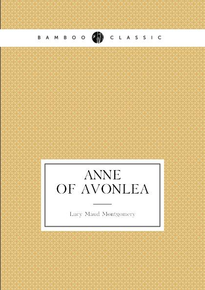 Lucy Maud Montgomery Anne of Avonlea. (book 2: Anne.s age: 16.18) montgomery l anne of windy poplars энн ветреных тополей на англ яз