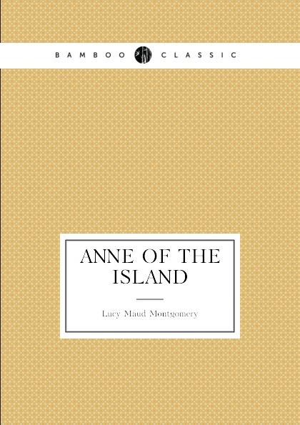 Lucy Maud Montgomery Anne of the Island. (book 3: Anne.s age: 18-22) montgomery l anne of windy poplars энн ветреных тополей на англ яз