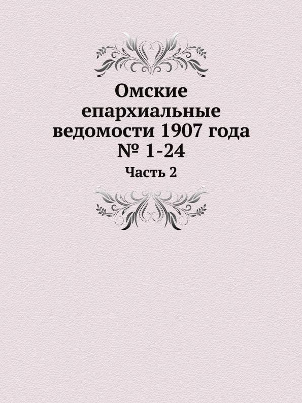 Неизвестный автор Омские епархиальные ведомости 1907 года . 1-24. Часть 2 неизвестный автор церковные ведомости 1898 год 11 ведомости 7 12