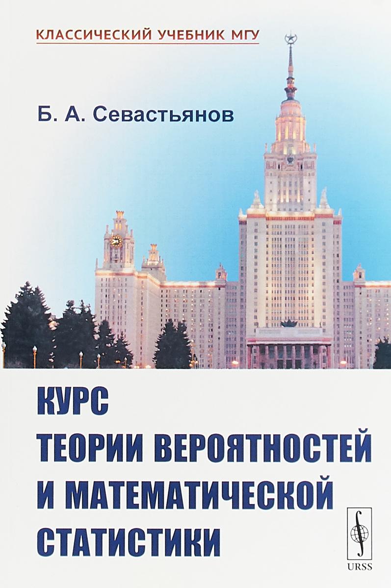 Б. А. Севастьянов Курс теории вероятностей и математической статистики. Учебник