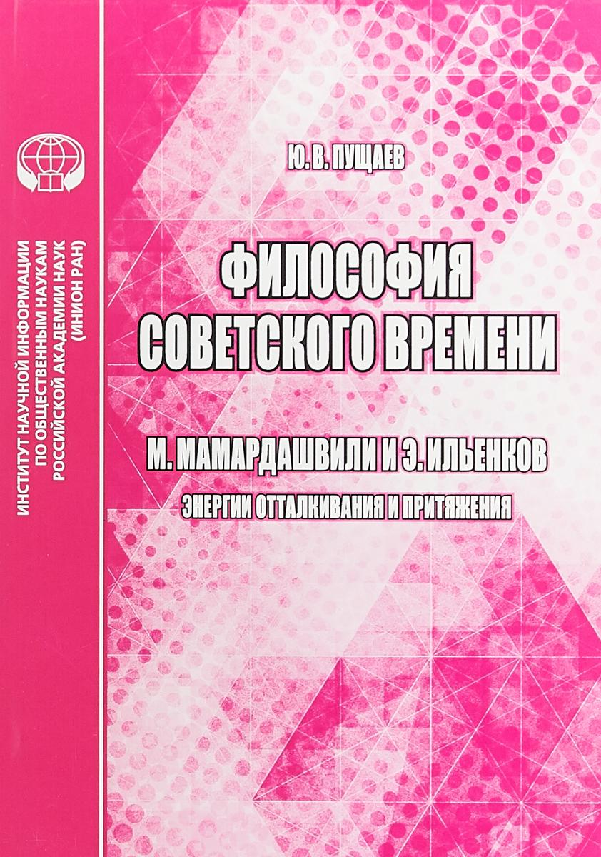 Ю. В. Пущаев Философия советского времени. М. Мамардашвили и Э. Ильенков. Энергии отталкивания и притяжения