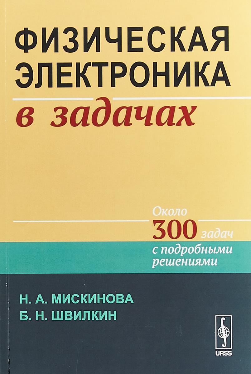 Н. А. Мискинова, Б. Н. Швилкин Физическая электроника в задачах. Около 300 задач с подробными решениями