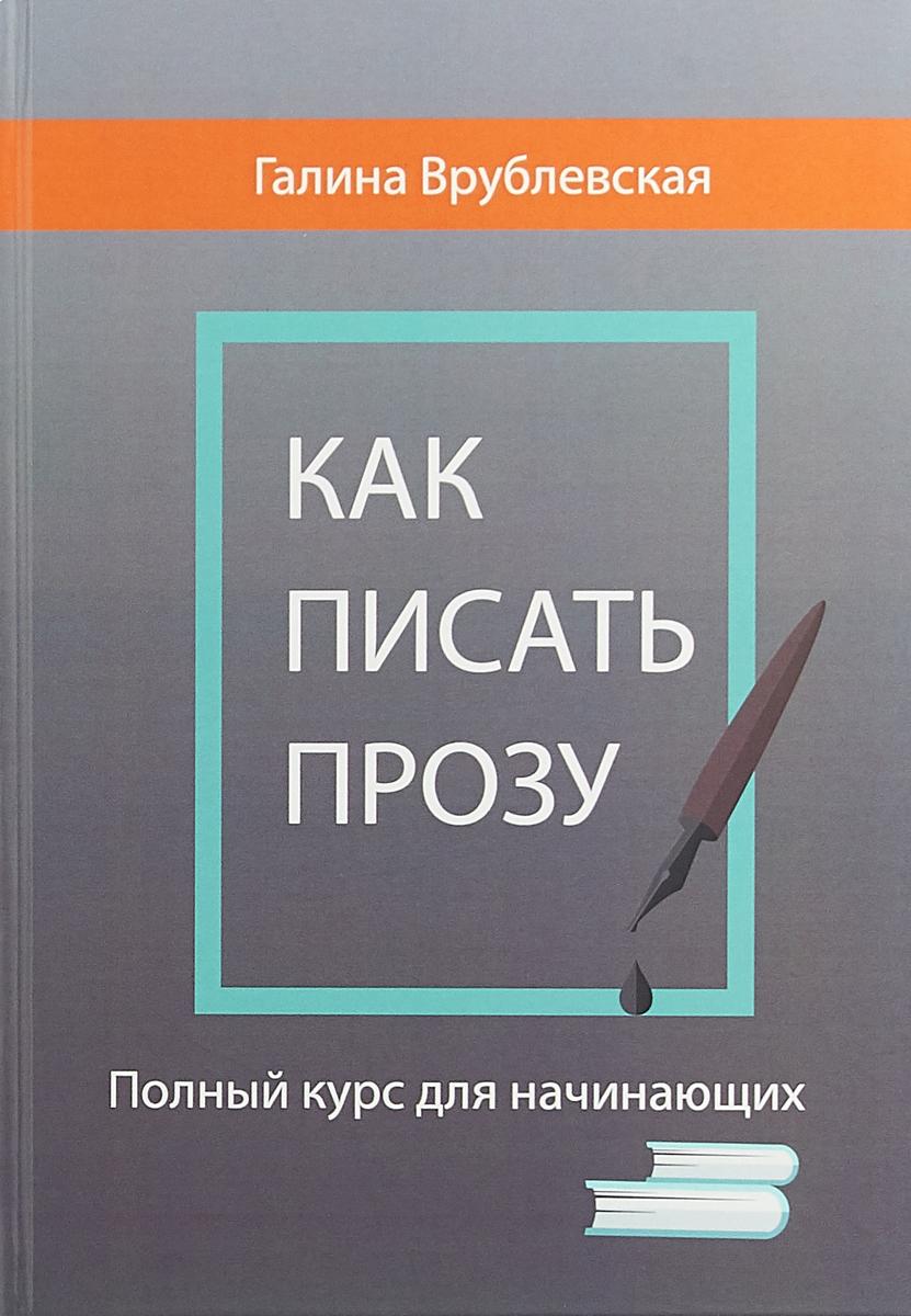 Г. Врублевская Как писать прозу. Полный курс для начинающих