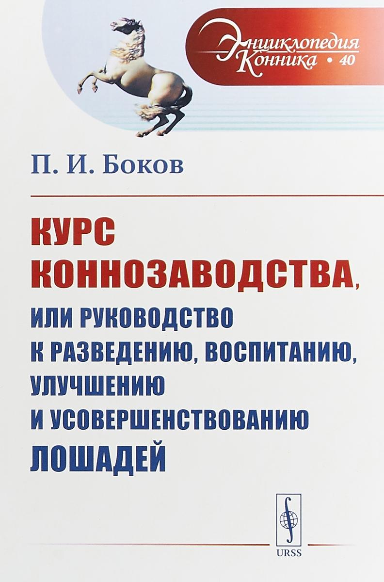 П. И. Боков Курс коннозаводства, или Руководство к разведению, воспитанию, улучшению и усовершенствованию лошадей
