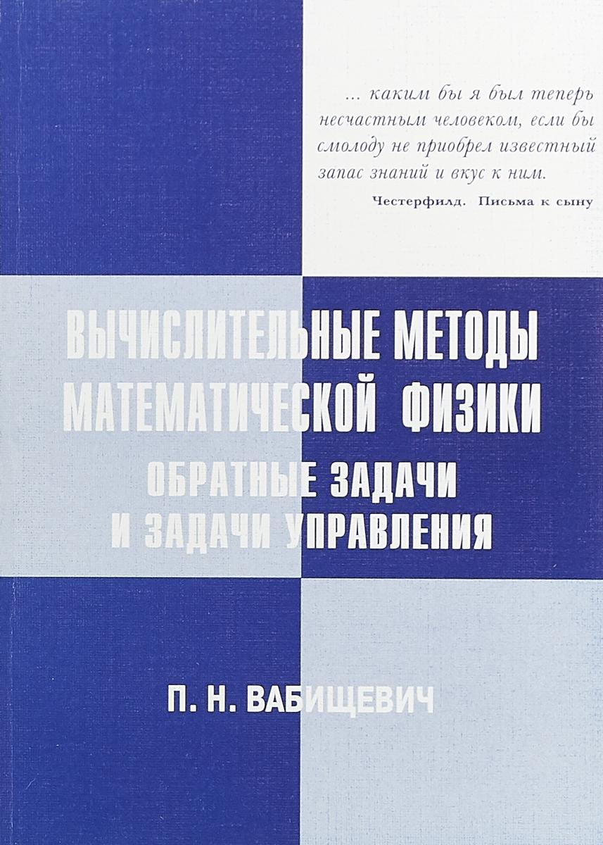 П. Н. Вабищевич Вычислительные методы математической физики. Обратные задачи и задачи управления вабищевич п ред вычислительные технологии базовый уровень