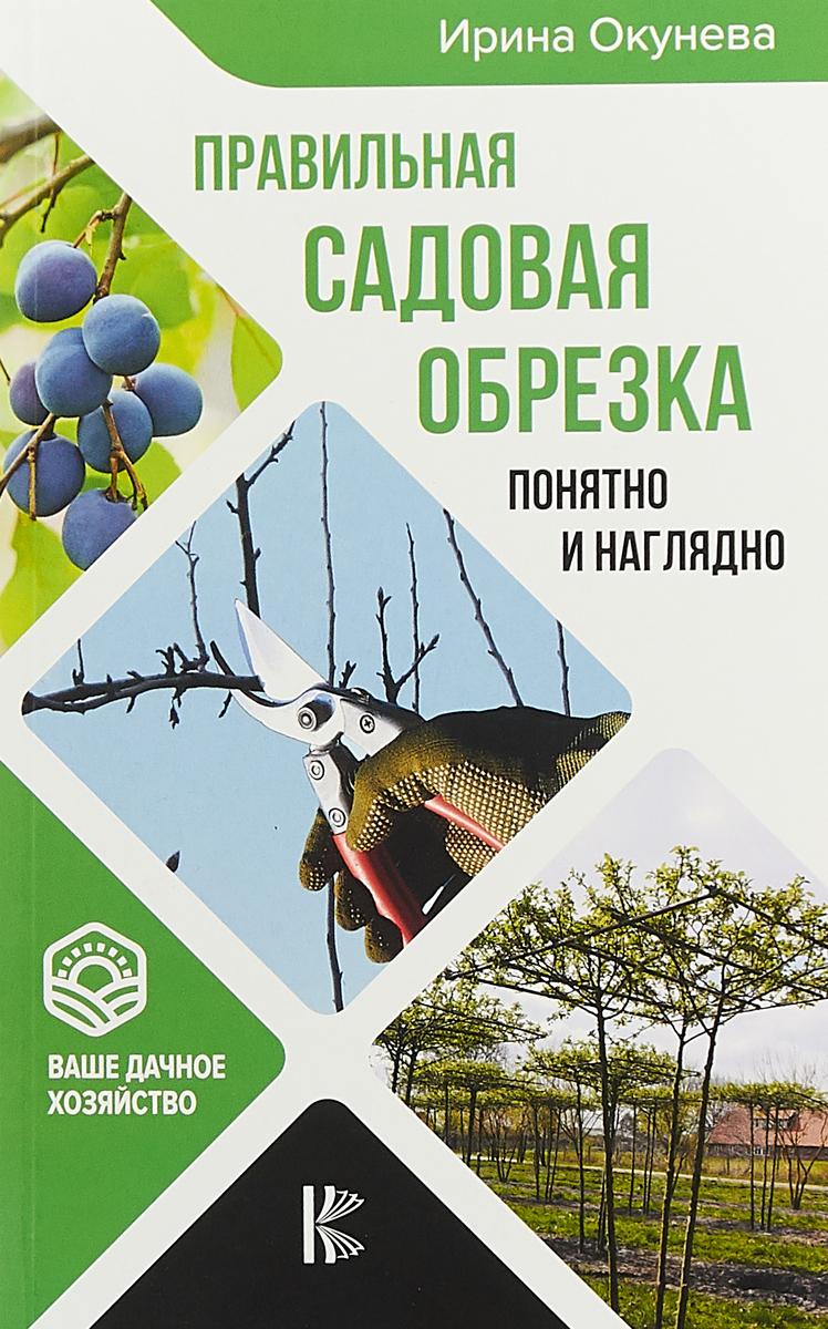 Ирина Окунева Правильная садовая обрезка. Понятно и наглядно