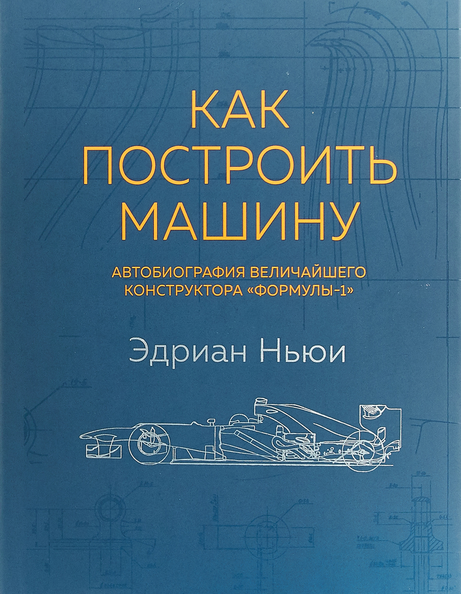 Эдриан Ньюи Как построить машину. Автобиография величайшего конструктора Формулы-1