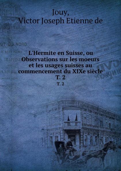 V.J. Jouy L.Hermite en Suisse, ou Observations sur les moeurs et les usages suisses au commencement du XIXe siecle. T. 2 victor de jouy l hermite en italie t 2