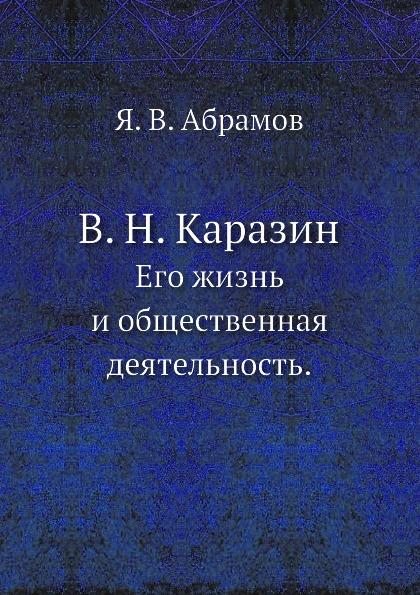 Я.В. Абрамов В. Н. Каразин. Его жизнь и общественная деятельность