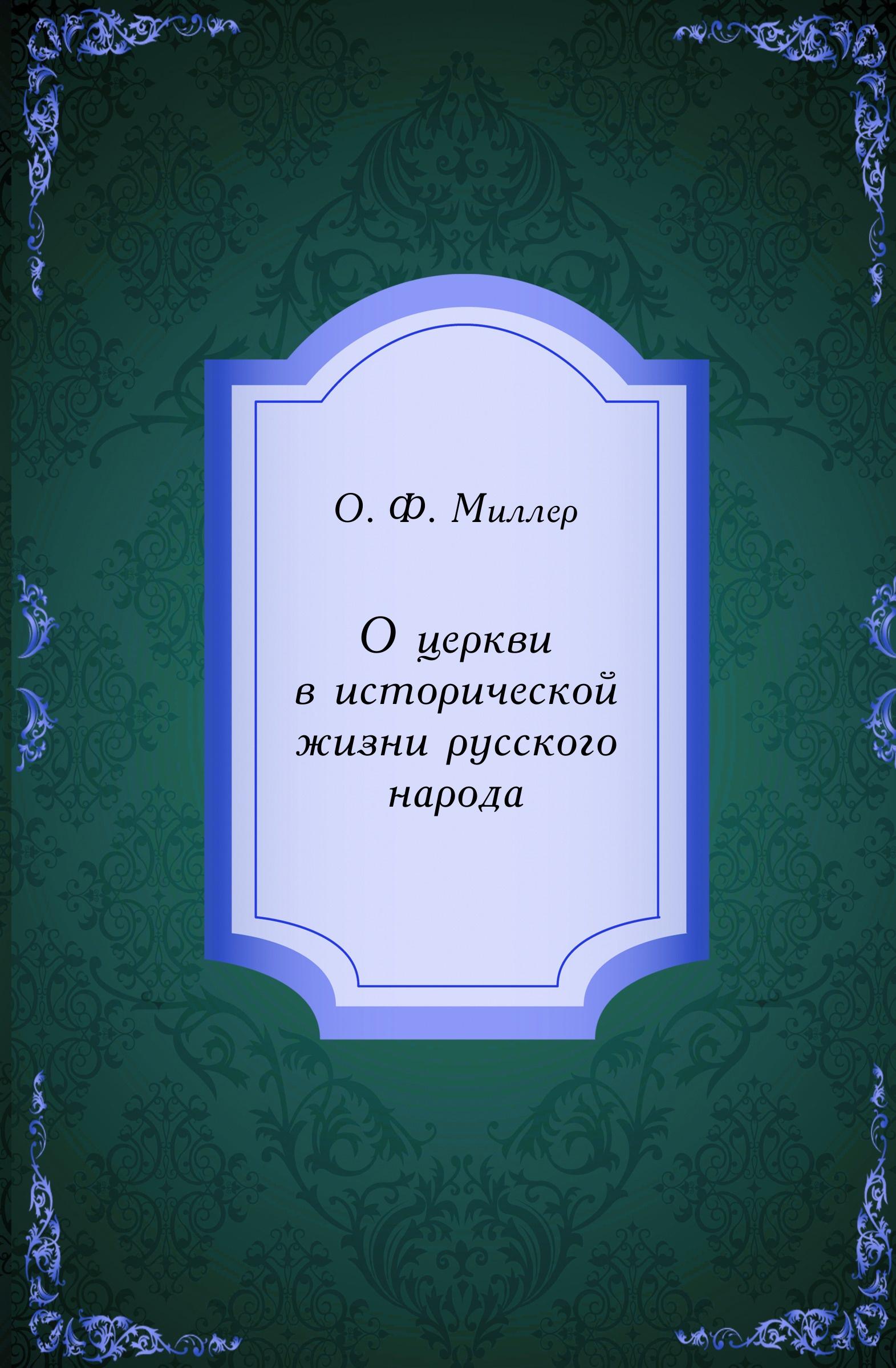 О.Ф. Миллер О церкви в исторической жизни русского народа миллер г книги в моей жизни
