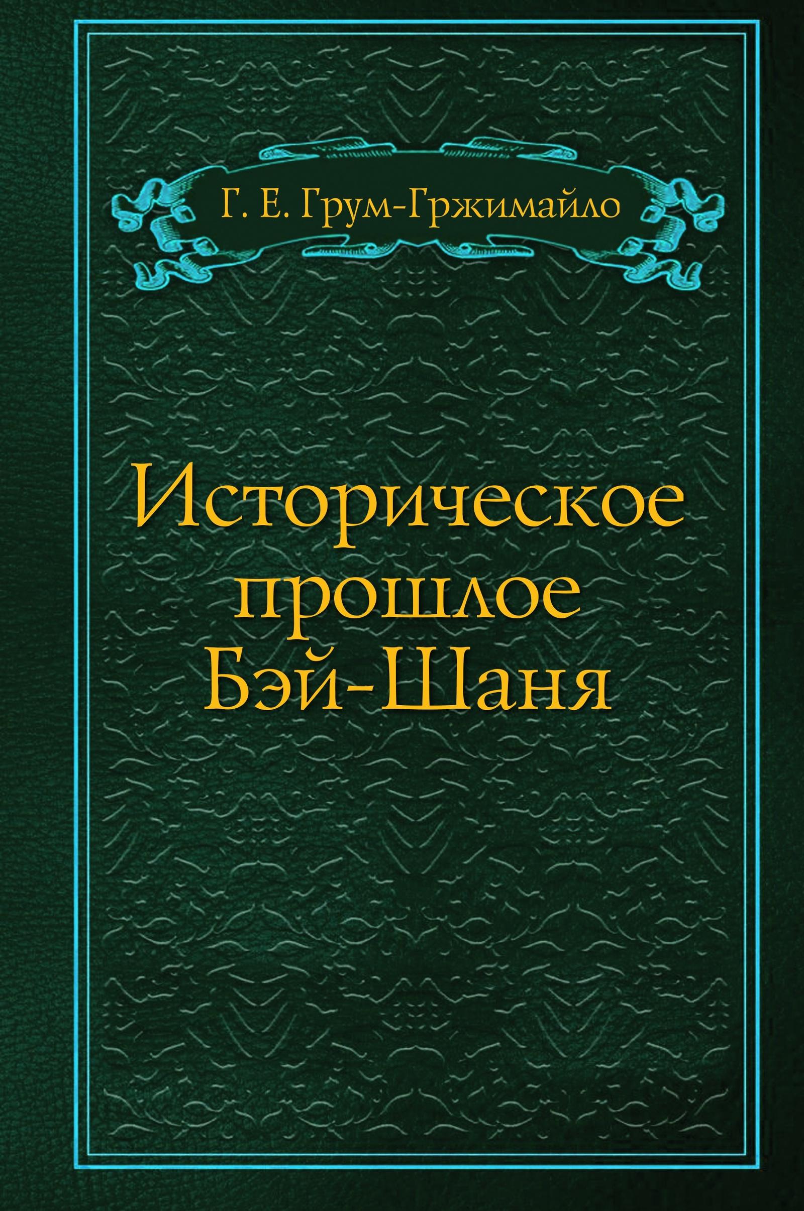 Г.Е. Грум-Гржимайло Историческое прошлое Бэй-Шаня г е грум гржимайло западная монголия и урянхайский край