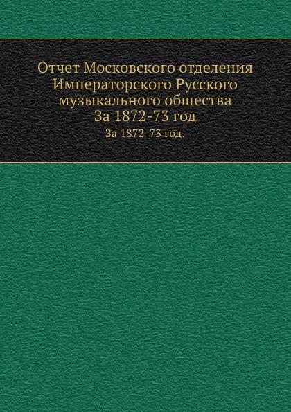Неизвестный автор Отчет Московского отделения Императорского Русского музыкального общества. За 1872-73 год неизвестный автор отчет медицинского департамента за 1886 год
