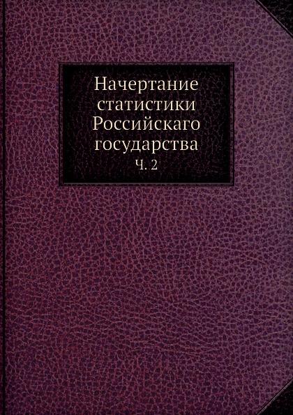Неизвестный автор Начертание статистики Российскаго государства. Часть 2 неизвестный автор история государства российскаго том 1 2