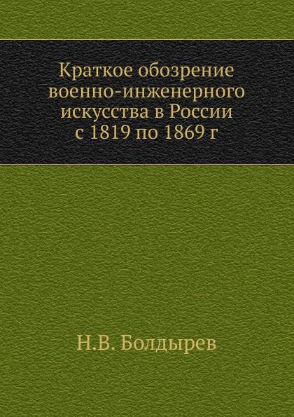 Н.В. Болдырев Краткое обозрение военно-инженерного искусства в России с 1819 по 1869 г.
