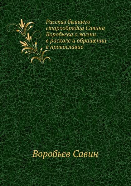 С. Воробъев Рассказ бывшего старообрядца Савина Воробьева о жизни в расколе и обращении в православие