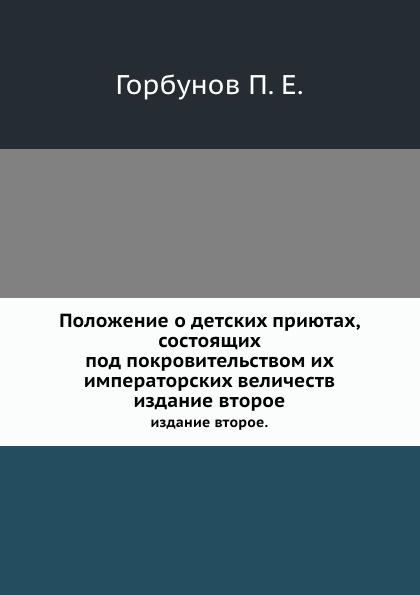 П.Е. Горбунов Положение о детских приютах, состоящих под покровительством их императорских величеств. издание второе