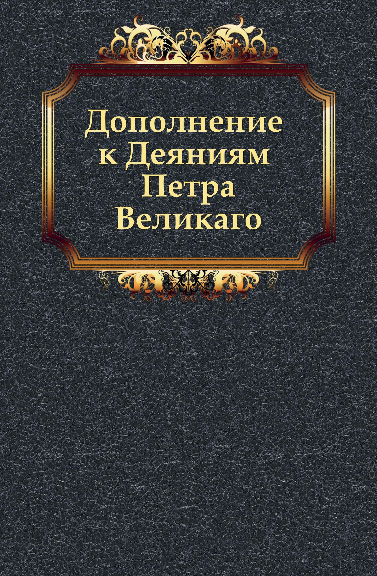 Неизвестный автор Дополнение к Деяниям Петра Великаго