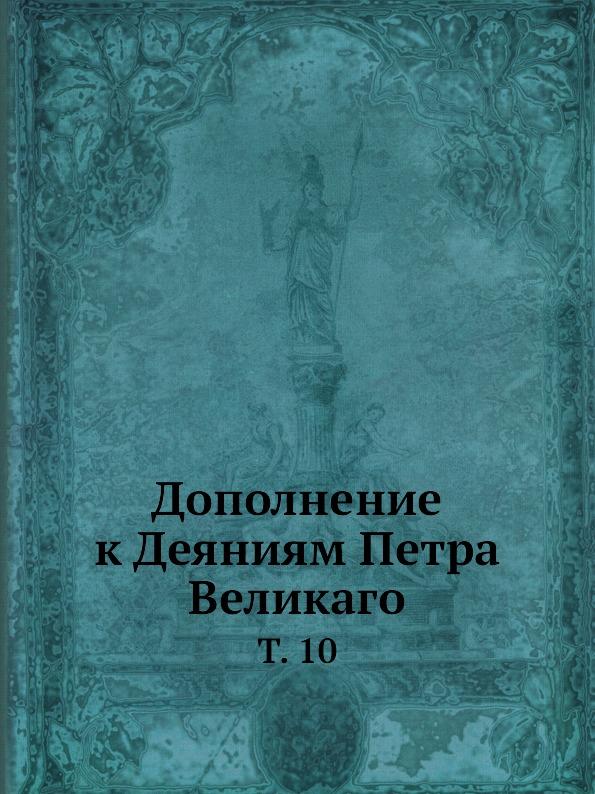 Неизвестный автор Дополнение к Деяниям Петра Великаго. Том 10