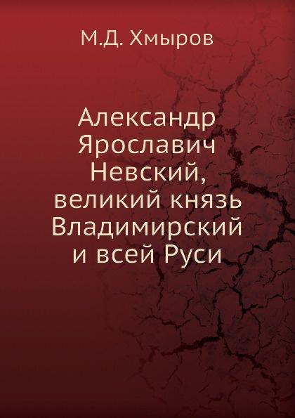 М.Д. Хмыров Александр Ярославич Невский, великий князь Владимирский и всей Руси