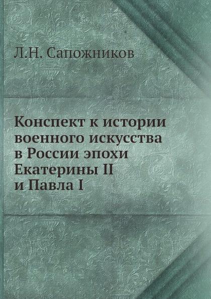 Л.Н. Сапожников Конспект к истории военного искусства в России эпохи Екатерины II и Павла I