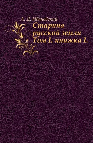 А.Д. Ивановский Старина русской земли. Том I. книжка I.
